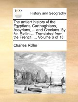 The Antient History of the Egyptians, Carthaginians, Assyrians, ... and Grecians. by Mr. Rollin, ... Translated from the French. ... Volume 6 of 10