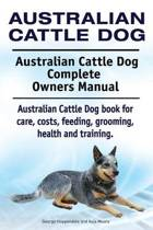 Australian Cattle Dog. Australian Cattle Dog Complete Owners Manual. Australian Cattle Dog Book for Care, Costs, Feeding, Grooming, Health and Training.