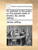 An Address to the Public, on the Present State of Farriery. by James Jeffray, ...