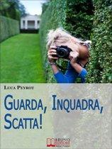 Guarda, Inquadra, Scatta! Guida Creativa alla Fotografia Digitale. (Ebook italiano - Anteprima Gratis)