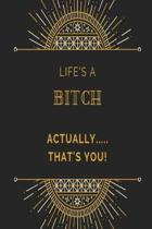 Life's a bitch, actually....... that's you! Notebook: Black art deco pattern rude funny slogan lined paperback jotter