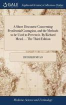 A Short Discourse Concerning Pestilential Contagion, and the Methods to Be Used to Prevent It. by Richard Mead, ... the Third Edition