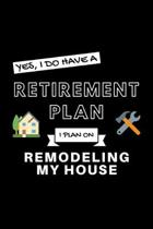 Yes, I Do Have A Retirement Plan I Plan On Remodeling My House: Funny Retiring Re-Modeler Enthusiast Simple Journal Composition Notebook (6'' x 9'') 120