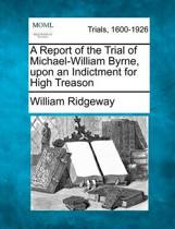 A Report of the Trial of Michael-William Byrne, Upon an Indictment for High Treason