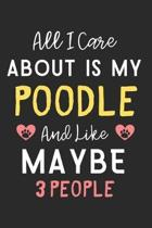 All I care about is my Poodle and like maybe 3 people: Lined Journal, 120 Pages, 6 x 9, Funny Poodle Dog Gift Idea, Black Matte Finish (All I care abo