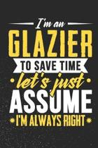I'm A Glazier To Save Time Let's Just Assume I'm Always Right