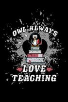 Owl Always Love Teaching: Funny Teacher Journal - 6''x 9'' 120 Blank Lined Pages Notebook - Novelty Appreciation Gift Idea For Teachers