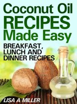 Coconut Oil Recipes Made Easy: Breakfast, Lunch and Dinner Recipes