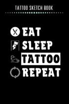 Tattoo Sketch Book - Eat Sleep Tattoo Repeat: Notebook with Blank Sketch Pages to Design Tattoos for Professional Tattoo Artists - Includes Blank Line