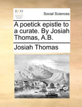 A Poetick Epistle to a Curate. by Josiah Thomas, A.B