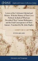 Letters of the Celebrated Abelard and Heloise. with the History of Their Lives Prefixed. in Both of Which Are Described Their Various Misfortunes, and the Fatal Consequences of Their Amours. Translated by Mr. John Hughes