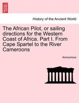 The African Pilot, or Sailing Directions for the Western Coast of Africa. Part I. from Cape Spartel to the River Cameroons