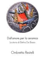 Dall'amore...per la ceramica. La storia di Elettra De Biasio.