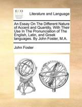 An Essay on the Different Nature of Accent and Quantity, with Their Use in the Pronunciation of the English, Latin, and Greek Languages. by John Foster, M.a