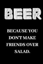 Beer because you don't make friends over salad: Beer gifts for Beer lovers.Novelty, Funny, Gift.120 pages Lined Paperback Journal. Size 6 x 9.