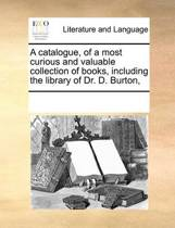 A Catalogue, of a Most Curious and Valuable Collection of Books, Including the Library of Dr. D. Burton,