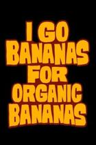 I Go Bananas For Organic Bananas: 6'' x 9'' Notebook - 120 Blank Lined Pages - Perfect for Notes and Journal - Funny Appreciation Gift for Banana Lovers