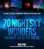 70 Night Sky Wonders You Must See Before You Die: The Guide to the Most Extraordinary Curiosities of Our Solar System