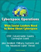 Cyberspace Operations: What Senior Leaders Need to Know About Cyberspace - EMP, Catastrophic Events, Carrington Event, plus Resilient Military Systems and the Advanced Cyber Threat