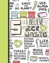 5 & I Believe In Zero Waste: Recycling Journal For To Do Lists And To Write In - Reuse Reduce Recycle Gift For Girls Age 5 Years Old - Blank Lined
