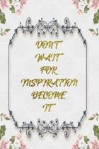 Don't Wait For Inspiration Become It: Lined Journal - Flower Lined Diary, Planner, Gratitude, Writing, Travel, Goal, Pregnancy, Fitness, Prayer, Diet,
