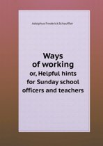 Ways of Working Or, Helpful Hints for Sunday School Officers and Teachers
