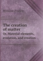 The Creation of Matter Or, Material Elements, Evolution, and Creation