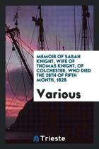 Memoir of Sarah Knight, Wife of Thomas Knight, of Colchester, Who Died the 28th of Fifth Month, 1828