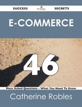 E-Commerce 46 Success Secrets - 46 Most Asked Questions On E-Commerce - What You Need To Know