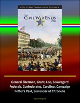 The Civil War Ends, 1865: The U.S. Army Campaigns of the Civil War, General Sherman, Grant, Lee, Beauregard, Federals, Confederates, Carolinas Campaign, Potter's Raid, Surrender at Citronelle