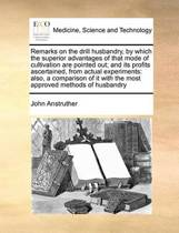 Remarks on the Drill Husbandry, by Which the Superior Advantages of That Mode of Cultivation Are Pointed Out; And Its Profits Ascertained, from Actual Experiments