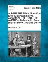 Albert Freeman, Plaintiff in Error (Defendant Below), Against United States of America, Defendant in Error (Plaintiff Below). Volume 9 of 10
