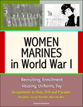 Women Marines in World War I: Recruiting, Enrollment, Housing, Uniforms, Pay, Assignments to Duty, Drill and Parades, Discipline, Social, Benefits, After the War