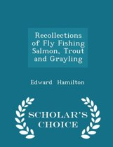 Recollections of Fly Fishing Salmon, Trout and Grayling - Scholar's Choice Edition
