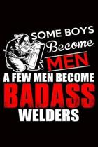 Welder Journal: Some Boys Become Men, A Few Men Become Badass Welders, College Ruled Lined Paper 120 Pages 6''x9''