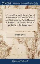 A Sermon Preached Before the Several Associations of the Laudable Order of Anti-Gallicans, at the Parish Church of St. Bridget, ... on Tuesday, the 23d of April, 1754. ... by Thomas Jones,