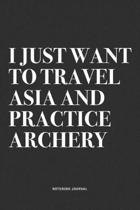 I Just Want To Travel Asia And Practice Archery: A 6x9 Inch Notebook Diary Journal With A Bold Text Font Slogan On A Matte Cover and 120 Blank Lined P