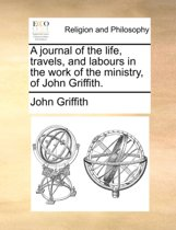 A Journal of the Life, Travels, and Labours in the Work of the Ministry, of John Griffith.