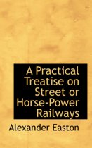 A Practical Treatise on Street or Horse-Power Railways