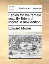 Fables for the Female Sex. by Edward Moore. a New Edition