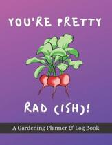 You're Pretty Rad(ish)!: A Gardening Planner & Log Book: Perfect Must Have Gift For All Gardeners Enthusiasts (Monthly Planner, Budget Tracker,