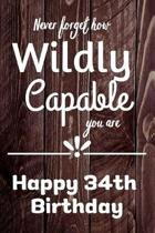 Never Forget How Wildly Capable You Are Happy 34th Birthday: Cute Encouragement 34th Birthday Card Quote Pun Journal / Notebook / Diary / Greetings /