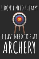 I Don't Need Therapy I just Need To Play Archery: A Super Cute Archery notebook journal or dairy - Archery lovers gift for girls/boys - Archery lovers