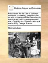 Instructions for the Use of Hadley's Quadrant, Containing, the Principles on Which That Admirable Instrument Is Constructed, with a Description and Use of the Nonius Divisions. as Made and Sold by George Adams