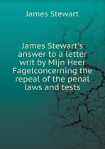James Stewart's Answer to a Letter Writ by Mijn Heer Fagelconcerning the Repeal of the Penal Laws and Tests