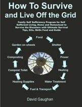 How To Survive and Live Off the Grid: Family Self Sufficiency Program for Self Sufficient Living, Home and Homestead to Survive the Disasters with Ultimate Survival Tips, Kits, Skills Food and Guide
