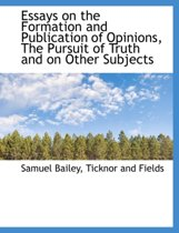 Essays on the Formation and Publication of Opinions, the Pursuit of Truth and on Other Subjects