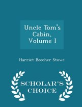Uncle Tom's Cabin, Volume I - Scholar's Choice Edition