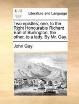 Two Epistles; One, to the Right Honourable Richard Earl of Burlington; The Other, to a Lady. by Mr. Gay