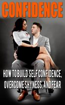 Confidence: Confidence For Men: How to Build Self Confidence and Overcome Shyness